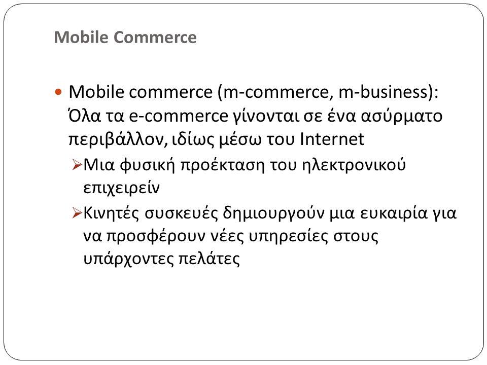 Mobile Commerce Mobile commerce (m-commerce, m-business): Όλα τα e-commerce γίνονται σε ένα ασύρματο περιβάλλον, ιδίως μέσω του Internet  Μια φυσική προέκταση του ηλεκτρονικού επιχειρείν  Κινητές συσκευές δημιουργούν μια ευκαιρία για να προσφέρουν νέες υπηρεσίες στους υπάρχοντες πελάτες