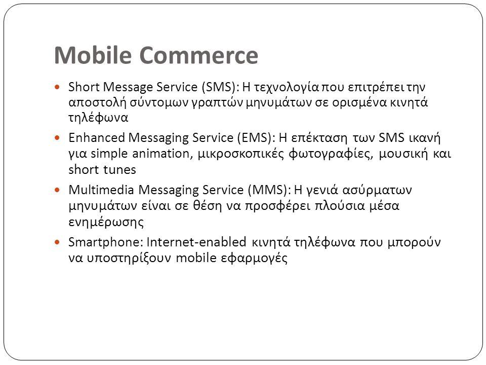Mobile Commerce Short Message Service (SMS): Η τεχνολογία που επιτρέπει την αποστολή σύντομων γραπτών μηνυμάτων σε ορισμένα κινητά τηλέφωνα Enhanced Messaging Service (EMS): Η επέκταση των SMS ικανή για simple animation, μικροσκοπικές φωτογραφίες, μουσική και short tunes Multimedia Messaging Service (MMS): Η γενιά ασύρματων μηνυμάτων είναι σε θέση να προσφέρει πλούσια μέσα ενημέρωσης Smartphone: Internet-enabled κινητά τηλέφωνα που μπορούν να υποστηρίξουν mobile εφαρμογές