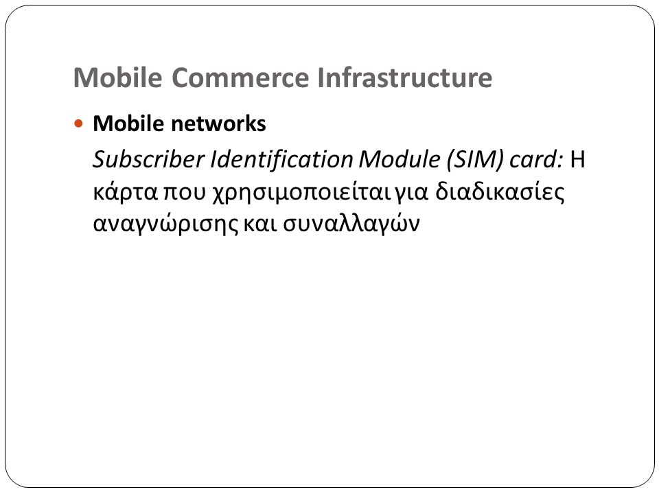 Mobile Commerce Infrastructure Mobile networks Subscriber Identification Module (SIM) card: Η κάρτα που χρησιμοποιείται για διαδικασίες αναγνώρισης και συναλλαγών