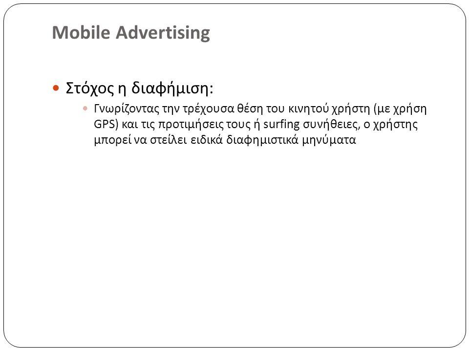 Mobile Advertising Στόχος η διαφήμιση : Γνωρίζοντας την τρέχουσα θέση του κινητού χρήστη ( με χρήση GPS) και τις προτιμήσεις τους ή surfing συνήθειες, ο χρήστης μπορεί να στείλει ειδικά διαφημιστικά μηνύματα