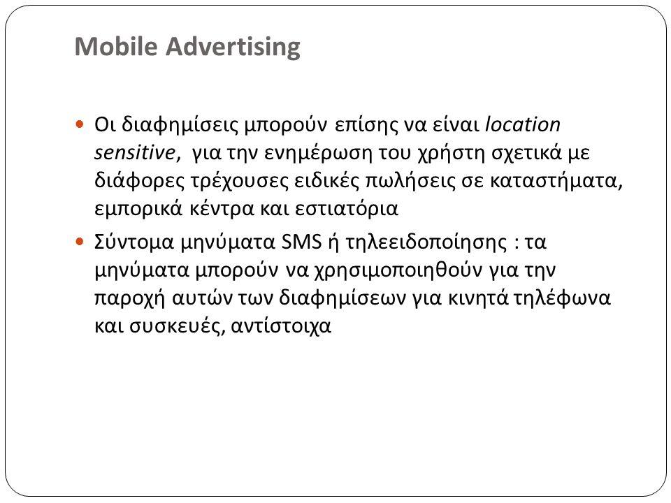 Mobile Advertising Οι διαφημίσεις μπορούν επίσης να είναι location sensitive, για την ενημέρωση του χρήστη σχετικά με διάφορες τρέχουσες ειδικές πωλήσεις σε καταστήματα, εμπορικά κέντρα και εστιατόρια Σύντομα μηνύματα SMS ή τηλεειδοποίησης : τα μηνύματα μπορούν να χρησιμοποιηθούν για την παροχή αυτών των διαφημίσεων για κινητά τηλέφωνα και συσκευές, αντίστοιχα