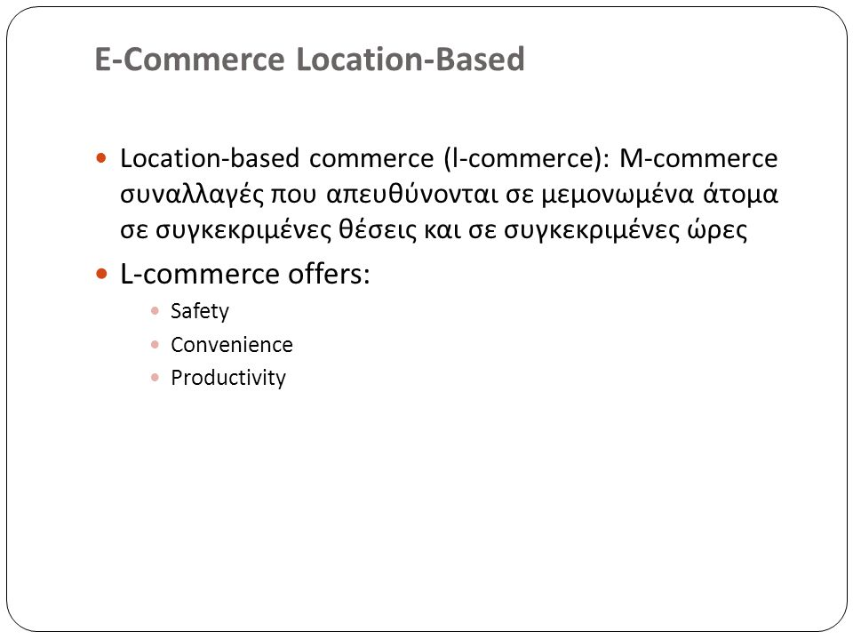 E-Commerce Location-Based Location-based commerce (l-commerce): M-commerce συναλλαγές που απευθύνονται σε μεμονωμένα άτομα σε συγκεκριμένες θέσεις και σε συγκεκριμένες ώρες L-commerce offers: Safety Convenience Productivity