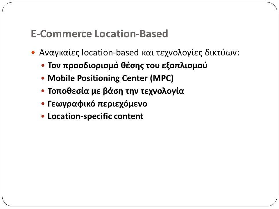 E-Commerce Location-Based Αναγκαίες location-based και τεχνολογίες δικτύων : Τον προσδιορισμό θέσης του εξοπλισμού Mobile Positioning Center (MPC) Τοποθεσία με βάση την τεχνολογία Γεωγραφικό περιεχόμενο Location-specific content