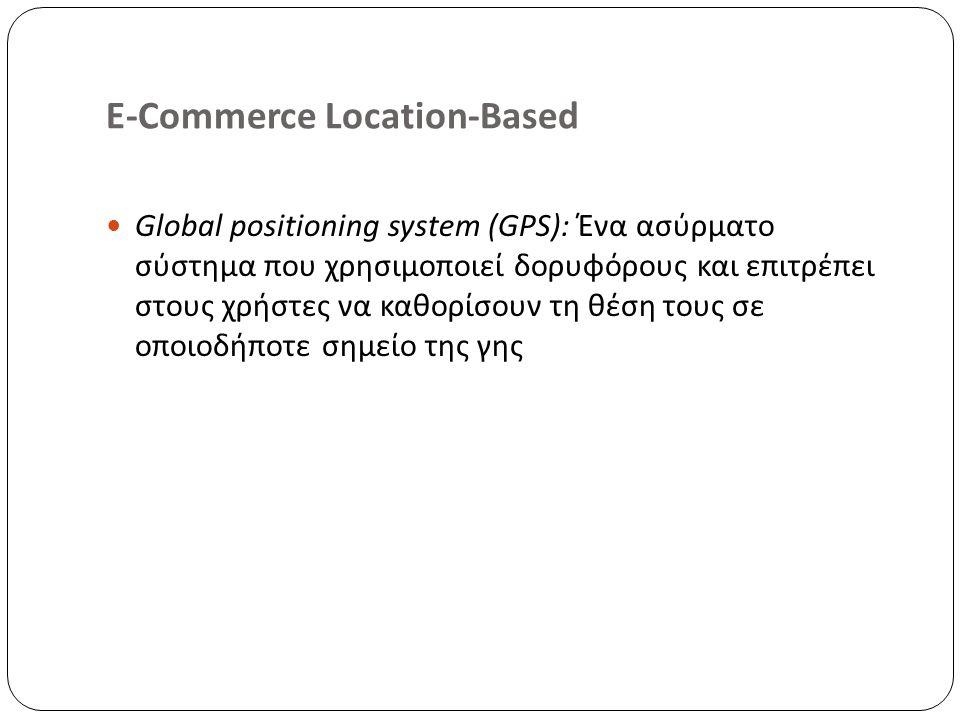 E-Commerce Location-Based Global positioning system (GPS): Ένα ασύρματο σύστημα που χρησιμοποιεί δορυφόρους και επιτρέπει στους χρήστες να καθορίσουν τη θέση τους σε οποιοδήποτε σημείο της γης