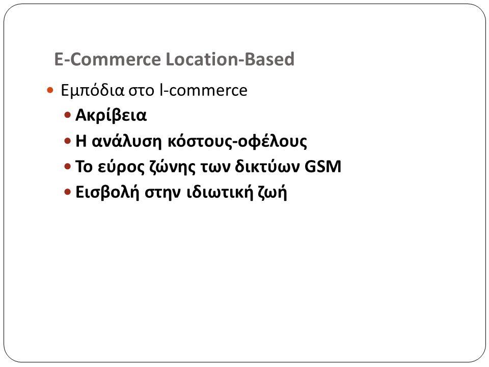 E-Commerce Location-Based Εμπόδια στο l-commerce Ακρίβεια Η ανάλυση κόστους-οφέλους Το εύρος ζώνης των δικτύων GSM Εισβολή στην ιδιωτική ζωή
