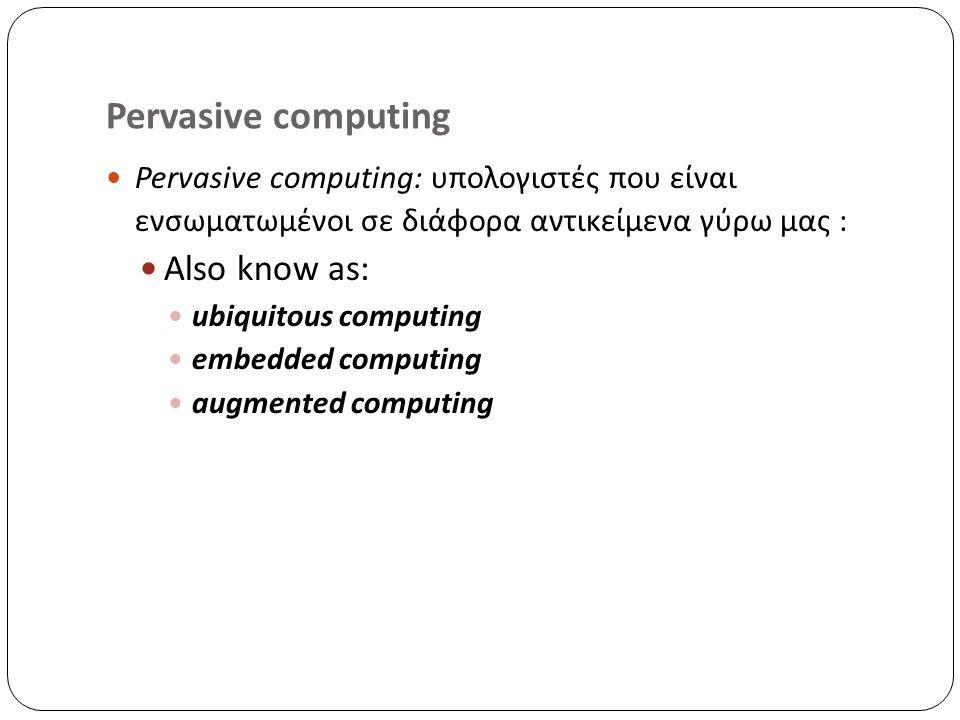 Pervasive computing Pervasive computing: υπολογιστές που είναι ενσωματωμένοι σε διάφορα αντικείμενα γύρω μας : Also know as: ubiquitous computing embedded computing augmented computing