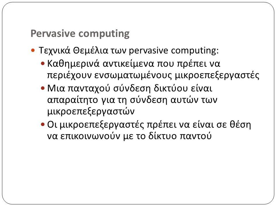 Pervasive computing Τεχνικά Θεμέλια των pervasive computing: Καθημερινά αντικείμενα που πρέπει να περιέχουν ενσωματωμένους μικροεπεξεργαστές Μια πανταχού σύνδεση δικτύου είναι απαραίτητο για τη σύνδεση αυτών των μικροεπεξεργαστών Οι μικροεπεξεργαστές πρέπει να είναι σε θέση να επικοινωνούν με το δίκτυο παντού