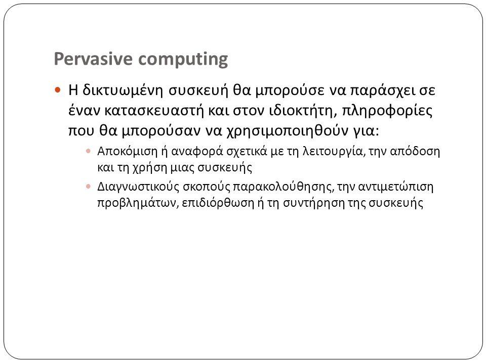 Pervasive computing Η δικτυωμένη συσκευή θα μπορούσε να παράσχει σε έναν κατασκευαστή και στον ιδιοκτήτη, πληροφορίες που θα μπορούσαν να χρησιμοποιηθούν για: Αποκόμιση ή αναφορά σχετικά με τη λειτουργία, την απόδοση και τη χρήση μιας συσκευής Διαγνωστικούς σκοπούς παρακολούθησης, την αντιμετώπιση προβλημάτων, επιδιόρθωση ή τη συντήρηση της συσκευής