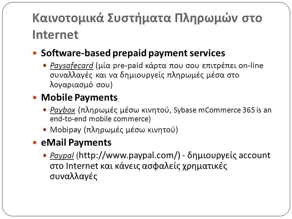 Καινοτομικά Συστήματα Πληρωμών στο Internet Software-based prepaid payment services Paysafecard (μία pre-paid κάρτα που σου επιτρέπει on-line συναλλαγές και να δημιουργείς πληρωμές μέσα στο λογαριασμό σου) Mobile Payments Paybox (πληρωμές μέσω κινητού, Sybase mCommerce 365 is an end-to-end mobile commerce) Mobipay (πληρωμές μέσω κινητού) eMail Payments Paypal ( http://www.paypal.com/) - δημιουργείς account στο Internet και κάνεις ασφαλείς χρηματικές συναλλαγές