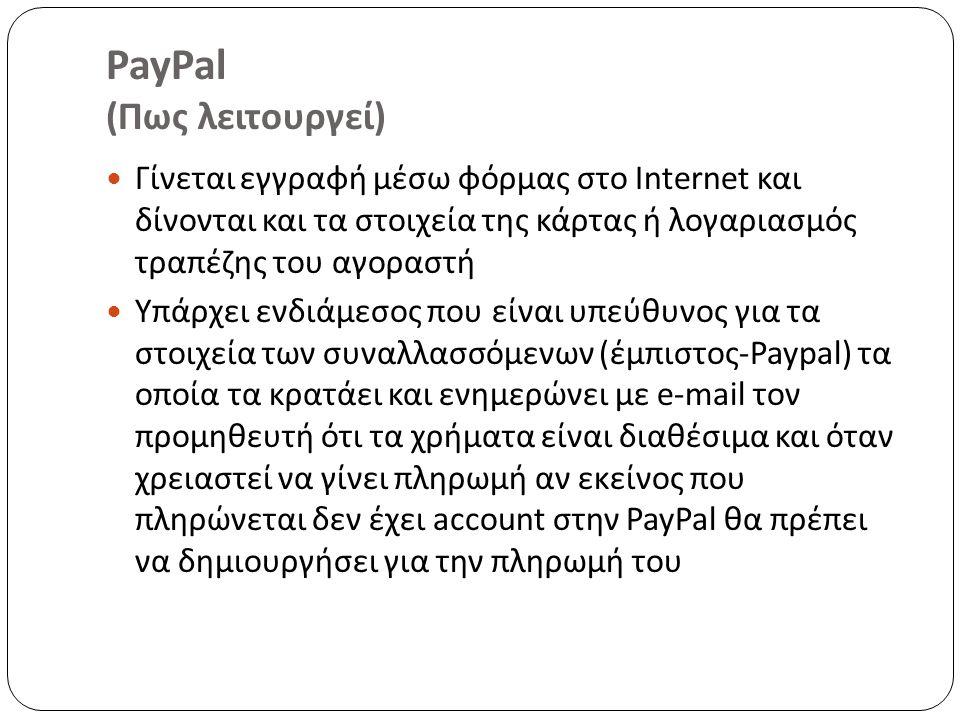 PayPal (Πως λειτουργεί) Γίνεται εγγραφή μέσω φόρμας στο Internet και δίνονται και τα στοιχεία της κάρτας ή λογαριασμός τραπέζης του αγοραστή Υπάρχει ενδιάμεσος που είναι υπεύθυνος για τα στοιχεία των συναλλασσόμενων (έμπιστος-Paypal) τα οποία τα κρατάει και ενημερώνει με e-mail τον προμηθευτή ότι τα χρήματα είναι διαθέσιμα και όταν χρειαστεί να γίνει πληρωμή αν εκείνος που πληρώνεται δεν έχει account στην PayPal θα πρέπει να δημιουργήσει για την πληρωμή του