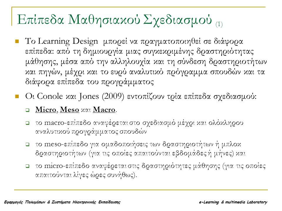 Εφαρμογές Πολυμέσων & Συστήματα Ηλεκτρονικής Εκπαίδευσης e-Learning & multimedia Laboratory Το Learning Design μπορεί να πραγματοποιηθεί σε διάφορα επίπεδα: από τη δημιουργία μιας συγκεκριμένης δραστηριότητας μάθησης, μέσα από την αλληλουχία και τη σύνδεση δραστηριοτήτων και πηγών, μέχρι και το ευρύ αναλυτικό πρόγραμμα σπουδών και τα διάφορα επίπεδα του προγράμματος Οι Conole και Jones (2009) εντοπίζουν τρία επίπεδα σχεδιασμού:  Micro, Meso και Macro.