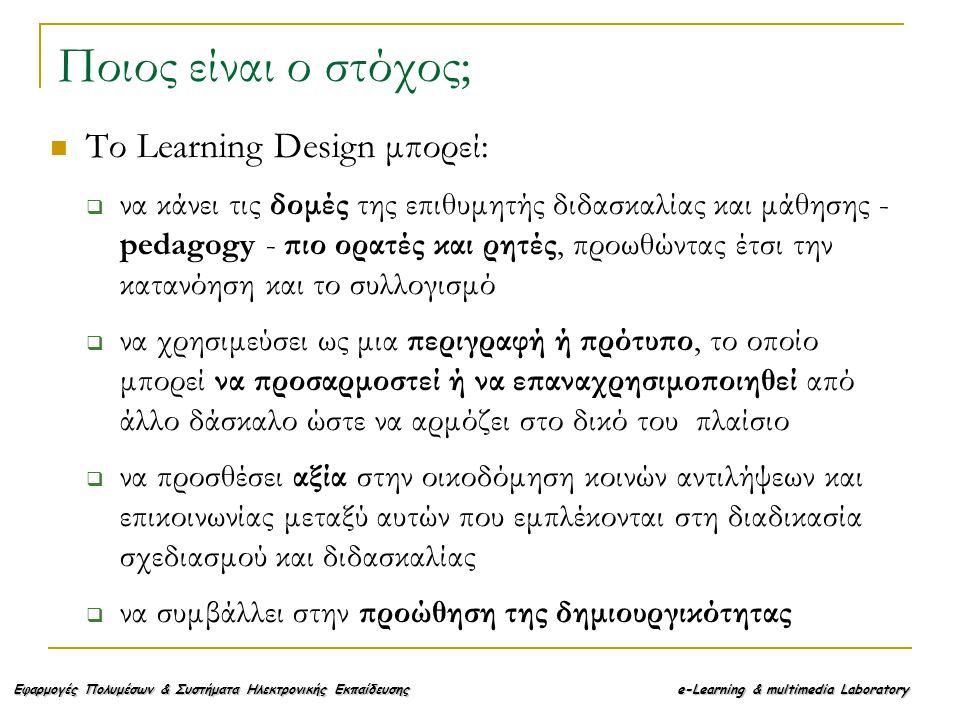 Εφαρμογές Πολυμέσων & Συστήματα Ηλεκτρονικής Εκπαίδευσης e-Learning & multimedia Laboratory Το Learning Design μπορεί:  να κάνει τις δομές της επιθυμητής διδασκαλίας και μάθησης - pedagogy - πιο ορατές και ρητές, προωθώντας έτσι την κατανόηση και το συλλογισμό  να χρησιμεύσει ως μια περιγραφή ή πρότυπο, το οποίο μπορεί να προσαρμοστεί ή να επαναχρησιμοποιηθεί από άλλο δάσκαλο ώστε να αρμόζει στο δικό του πλαίσιο  να προσθέσει αξία στην οικοδόμηση κοινών αντιλήψεων και επικοινωνίας μεταξύ αυτών που εμπλέκονται στη διαδικασία σχεδιασμού και διδασκαλίας  να συμβάλλει στην προώθηση της δημιουργικότητας Ποιος είναι ο στόχος;