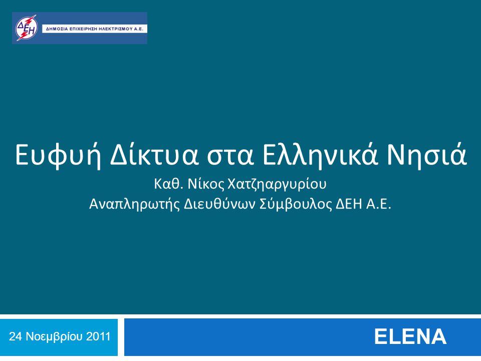Ευφυή Δίκτυα στα Ελληνικά Νησιά Καθ. Νίκος Χατζηαργυρίου Αναπληρωτής Διευθύνων Σύμβουλος ΔΕΗ Α.Ε. ELENA 24 Νοεμβρίου 2011