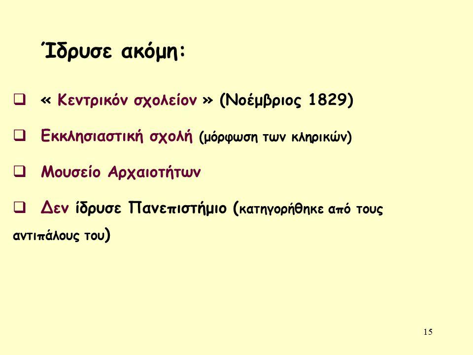 15  « Κεντρικόν σχολείον » (Νοέμβριος 1829)  Εκκλησιαστική σχολή (μόρφωση των κληρικών)  Μουσείο Αρχαιοτήτων  Δεν ίδρυσε Πανεπιστήμιο ( κατηγορήθηκε από τους αντιπάλους του ) Ίδρυσε ακόμη: