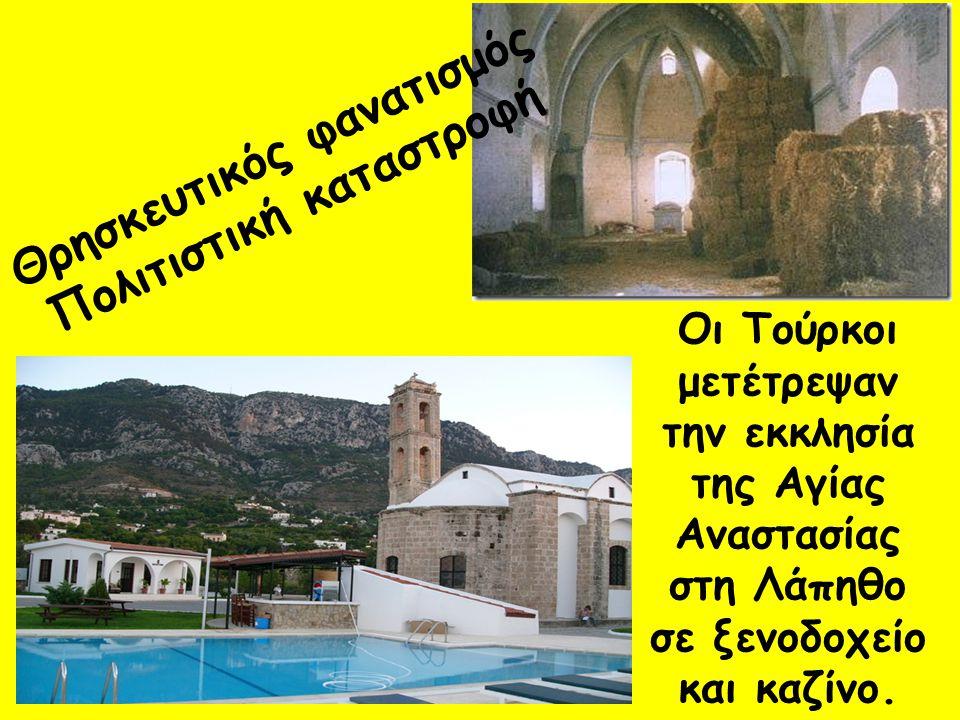 Θρησκευτικός φανατισμός Πολιτιστική καταστροφή Οι Τούρκοι μετέτρεψαν την εκκλησία της Αγίας Αναστασίας στη Λάπηθο σε ξενοδοχείο και καζίνο.