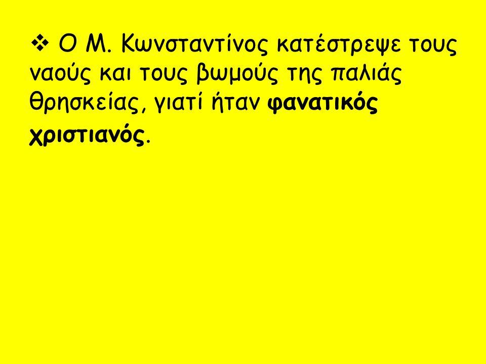  Ο Μ. Κωνσταντίνος κατέστρεψε τους ναούς και τους βωμούς της παλιάς θρησκείας, γιατί ήταν φανατικός χριστιανός.