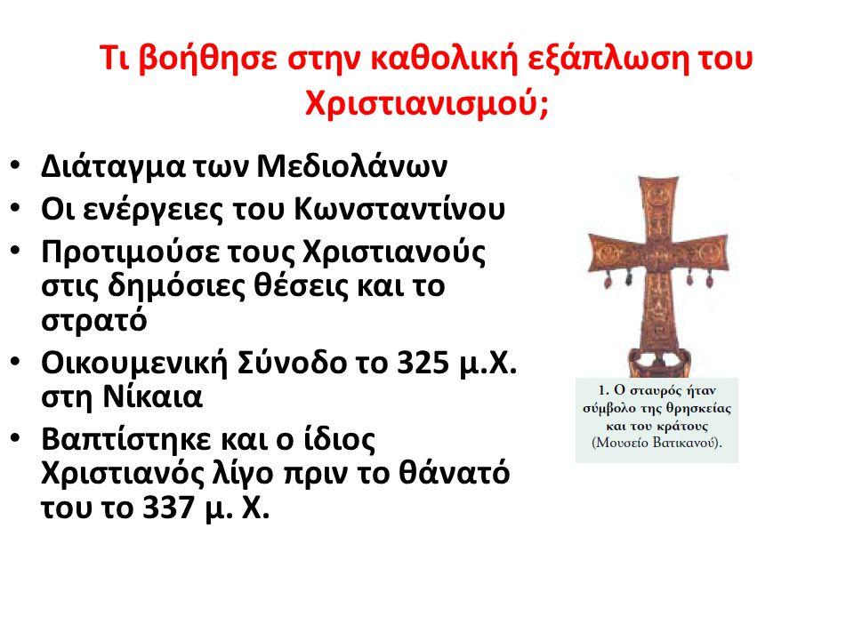 Τι βοήθησε στην καθολική εξάπλωση του Χριστιανισμού; Διάταγμα των Μεδιολάνων Οι ενέργειες του Κωνσταντίνου Προτιμούσε τους Χριστιανούς στις δημόσιες θέσεις και το στρατό Οικουμενική Σύνοδο το 325 μ.Χ.