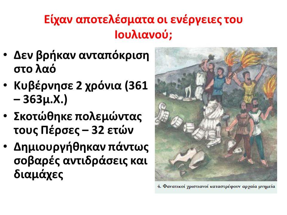 Είχαν αποτελέσματα οι ενέργειες του Ιουλιανού; Δεν βρήκαν ανταπόκριση στο λαό Κυβέρνησε 2 χρόνια (361 – 363μ.Χ.) Σκοτώθηκε πολεμώντας τους Πέρσες – 32 ετών Δημιουργήθηκαν πάντως σοβαρές αντιδράσεις και διαμάχες