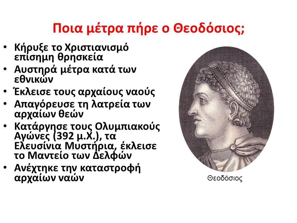 Ποια μέτρα πήρε ο Θεοδόσιος; Κήρυξε το Χριστιανισμό επίσημη θρησκεία Αυστηρά μέτρα κατά των εθνικών Έκλεισε τους αρχαίους ναούς Απαγόρευσε τη λατρεία των αρχαίων θεών Κατάργησε τους Ολυμπιακούς Αγώνες (392 μ.Χ.), τα Ελευσίνια Μυστήρια, έκλεισε το Μαντείο των Δελφών Ανέχτηκε την καταστροφή αρχαίων ναών Θεοδόσιος