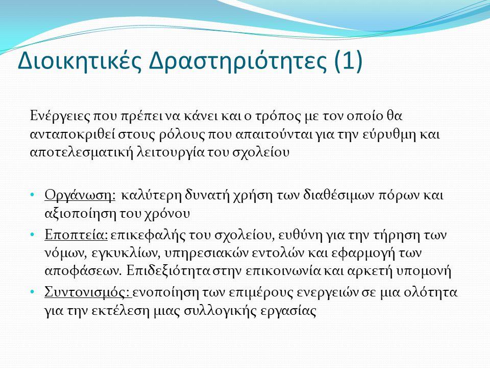 Διοικητικές Δραστηριότητες (1) Ενέργειες που πρέπει να κάνει και ο τρόπος με τον οποίο θα ανταποκριθεί στους ρόλους που απαιτούνται για την εύρυθμη και αποτελεσματική λειτουργία του σχολείου Οργάνωση: καλύτερη δυνατή χρήση των διαθέσιμων πόρων και αξιοποίηση του χρόνου Εποπτεία: επικεφαλής του σχολείου, ευθύνη για την τήρηση των νόμων, εγκυκλίων, υπηρεσιακών εντολών και εφαρμογή των αποφάσεων.