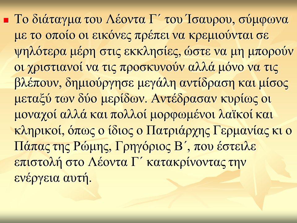 Το διάταγμα του Λέοντα Γ΄ του Ίσαυρου, σύμφωνα με το οποίο οι εικόνες πρέπει να κρεμιούνται σε ψηλότερα μέρη στις εκκλησίες, ώστε να μη μπορούν οι χριστιανοί να τις προσκυνούν αλλά μόνο να τις βλέπουν, δημιούργησε μεγάλη αντίδραση και μίσος μεταξύ των δύο μερίδων.