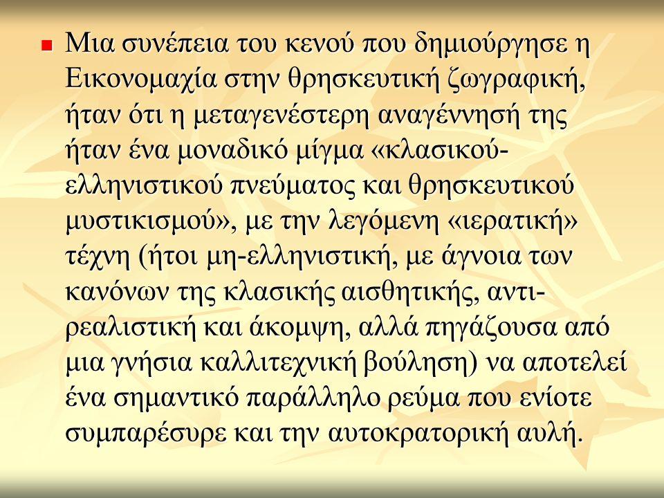 Mια συνέπεια του κενού που δημιούργησε η Εικονομαχία στην θρησκευτική ζωγραφική, ήταν ότι η μεταγενέστερη αναγέννησή της ήταν ένα μοναδικό μίγμα «κλασικού- ελληνιστικού πνεύματος και θρησκευτικού μυστικισμού», με την λεγόμενη «ιερατική» τέχνη (ήτοι μη-ελληνιστική, με άγνοια των κανόνων της κλασικής αισθητικής, αντι- ρεαλιστική και άκομψη, αλλά πηγάζουσα από μια γνήσια καλλιτεχνική βούληση) να αποτελεί ένα σημαντικό παράλληλο ρεύμα που ενίοτε συμπαρέσυρε και την αυτοκρατορική αυλή.