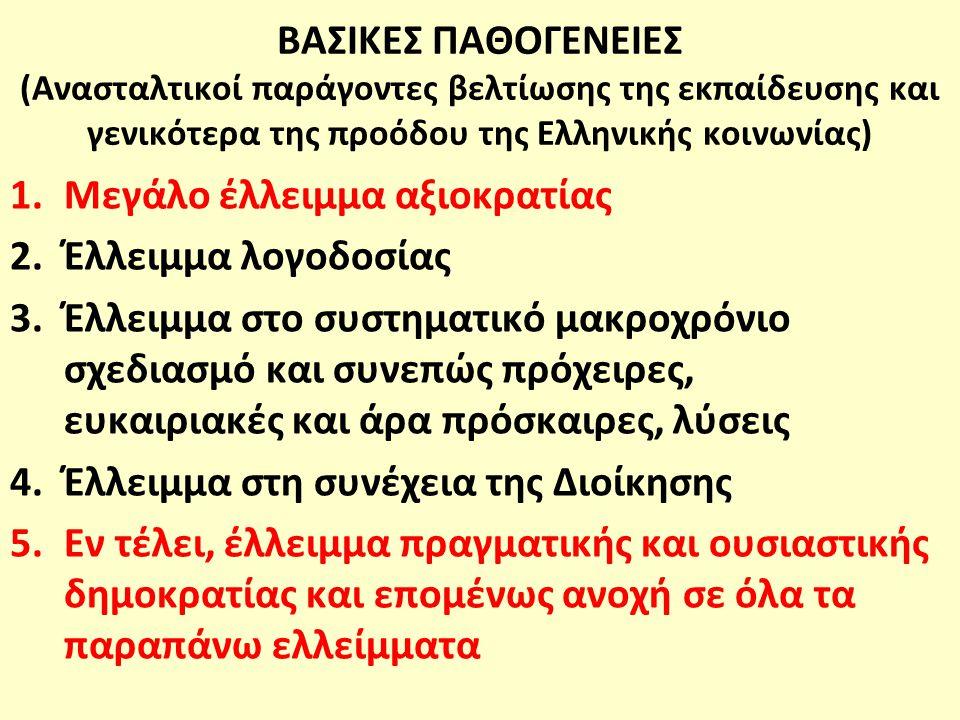 ΒΑΣΙΚΕΣ ΠΑΘΟΓΕΝΕΙΕΣ (Ανασταλτικοί παράγοντες βελτίωσης της εκπαίδευσης και γενικότερα της προόδου της Ελληνικής κοινωνίας) 1.Μεγάλο έλλειμμα αξιοκρατίας 2.Έλλειμμα λογοδοσίας 3.Έλλειμμα στο συστηματικό μακροχρόνιο σχεδιασμό και συνεπώς πρόχειρες, ευκαιριακές και άρα πρόσκαιρες, λύσεις 4.Έλλειμμα στη συνέχεια της Διοίκησης 5.Εν τέλει, έλλειμμα πραγματικής και ουσιαστικής δημοκρατίας και επομένως ανοχή σε όλα τα παραπάνω ελλείμματα