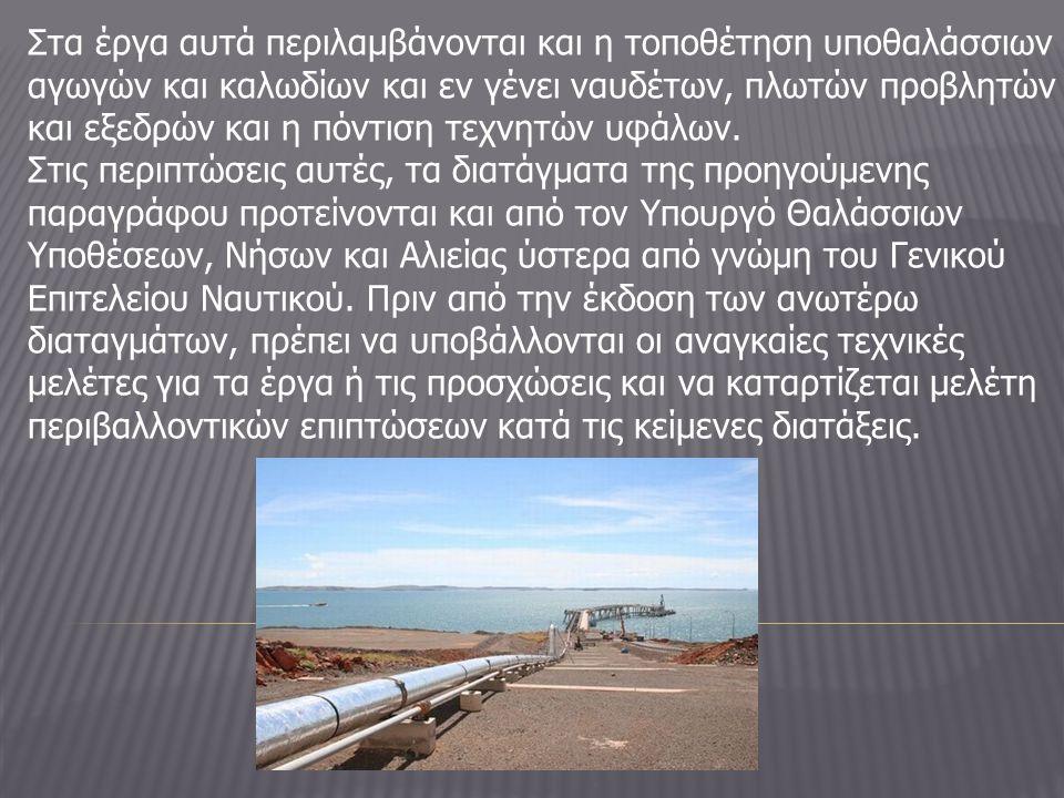 Στα έργα αυτά περιλαμβάνονται και η τοποθέτηση υποθαλάσσιων αγωγών και καλωδίων και εν γένει ναυδέτων, πλωτών προβλητών και εξεδρών και η πόντιση τεχνητών υφάλων.