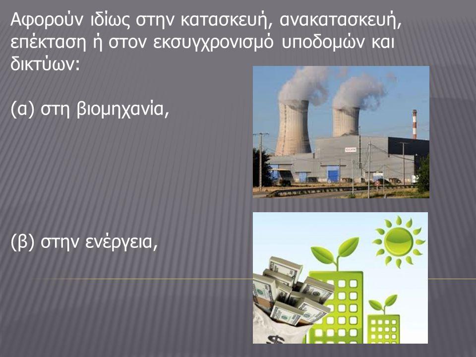 Αφορούν ιδίως στην κατασκευή, ανακατασκευή, επέκταση ή στον εκσυγχρονισμό υποδομών και δικτύων: (α) στη βιομηχανία, (β) στην ενέργεια,