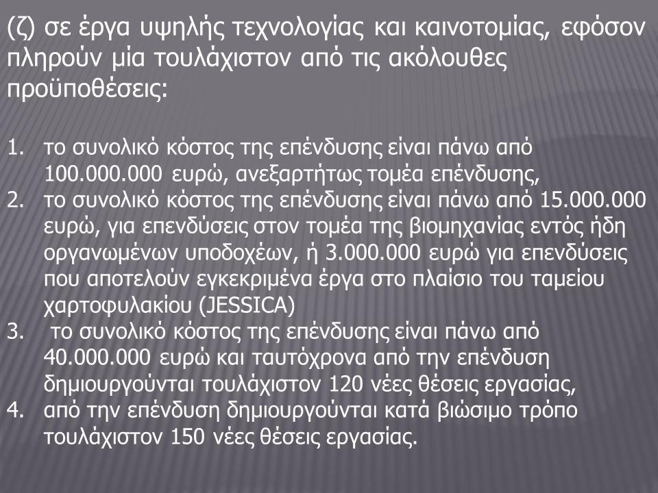 (ζ) σε έργα υψηλής τεχνολογίας και καινοτομίας, εφόσον πληρούν μία τουλάχιστον από τις ακόλουθες προϋποθέσεις: 1.το συνολικό κόστος της επένδυσης είναι πάνω από 100.000.000 ευρώ, ανεξαρτήτως τομέα επένδυσης, 2.το συνολικό κόστος της επένδυσης είναι πάνω από 15.000.000 ευρώ, για επενδύσεις στον τομέα της βιομηχανίας εντός ήδη οργανωμένων υποδοχέων, ή 3.000.000 ευρώ για επενδύσεις που αποτελούν εγκεκριμένα έργα στο πλαίσιο του ταμείου χαρτοφυλακίου (JESSICA) 3.