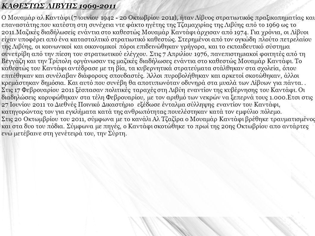 ΚΑΘΕΣΤΩΣ ΛΙΒΥΗΣ 1969-2011 Ο Μουαμάρ αλ Καντάφι (7 ιουνίου 1942 - 20 Οκτωβρίου 2011), ήταν Λίβυος στρατιωτικός πραξικοπηματίας και επαναστάτης που κατέστη στη συνέχεια ντε φάκτο ηγέτης της Τζαμαχιρίας της Λιβύης από το 1969 ως το 2011.Μαζικές διαδήλωσεiς ενάντια στο καθεστώς Μουαμάρ Καντάφι άρχισαν από 1974.