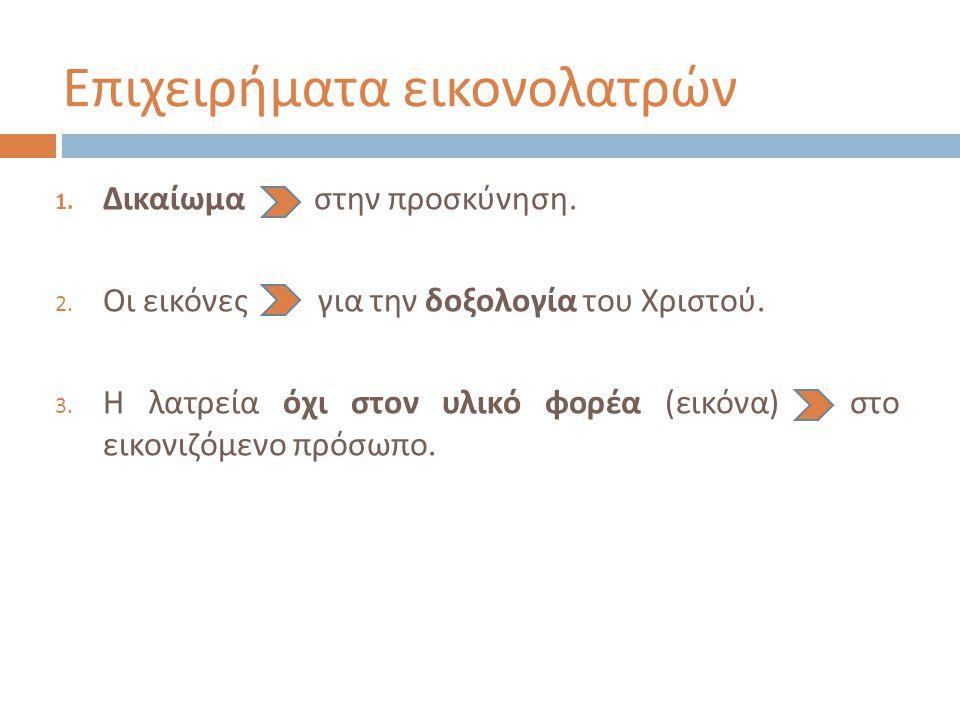 Επιχειρήματα εικονολατρών 1. Δικαίωμα στην προσκύνηση. 2. Οι εικόνες για την δοξολογία του Χριστού. 3. Η λατρεία όχι στον υλικό φορέα ( εικόνα ) στο ε