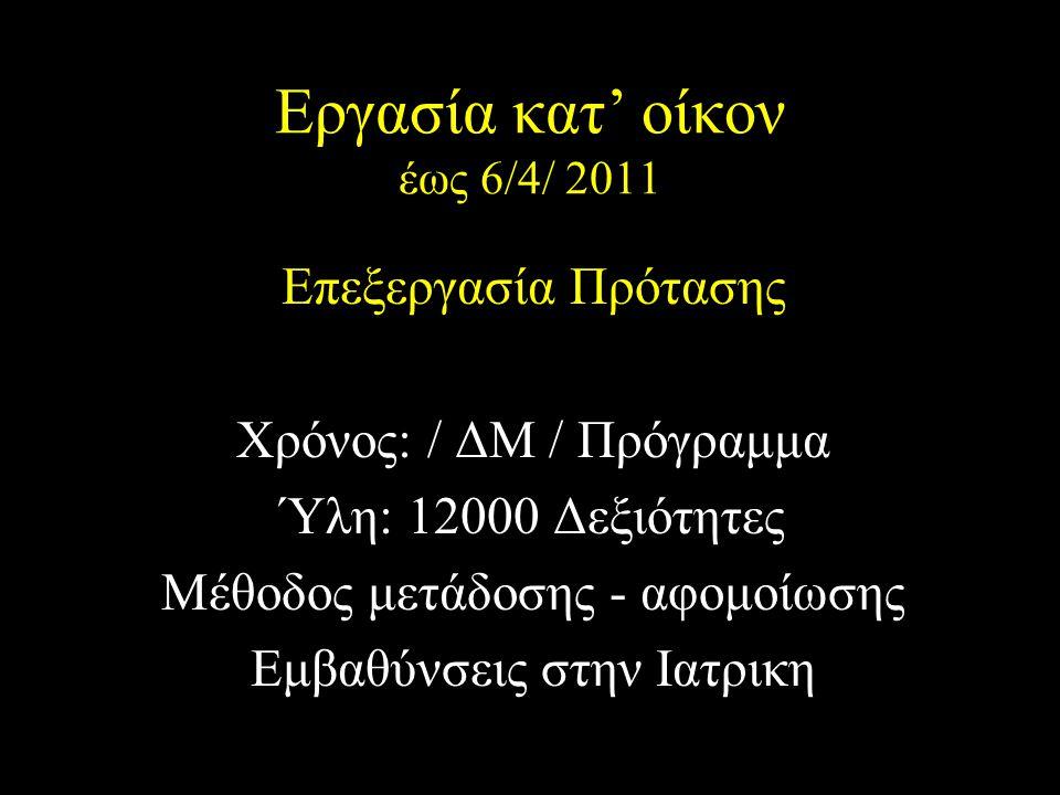 Εργασία κατ' οίκον έως 6/4/ 2011 Επεξεργασία Πρότασης Χρόνος: / ΔΜ / Πρόγραμμα Ύλη: 12000 Δεξιότητες Μέθοδος μετάδοσης - αφομοίωσης Εμβαθύνσεις στην Ιατρικη