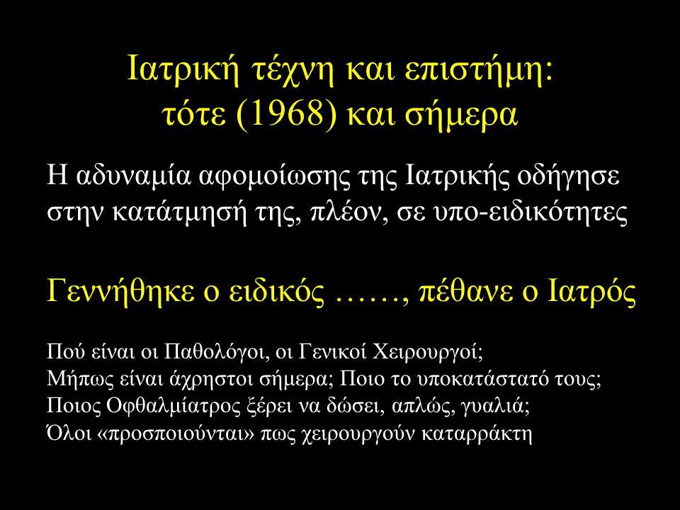 Ιατρική τέχνη και επιστήμη: τότε (1968) και σήμερα Η αδυναμία αφομοίωσης της Ιατρικής οδήγησε στην κατάτμησή της, πλέον, σε υπο-ειδικότητες Γεννήθηκε ο ειδικός ……, πέθανε ο Ιατρός Πού είναι οι Παθολόγοι, οι Γενικοί Χειρουργοί; Μήπως είναι άχρηστοι σήμερα; Ποιο το υποκατάστατό τους; Ποιος Οφθαλμίατρος ξέρει να δώσει, απλώς, γυαλιά; Όλοι «προσποιούνται» πως χειρουργούν καταρράκτη