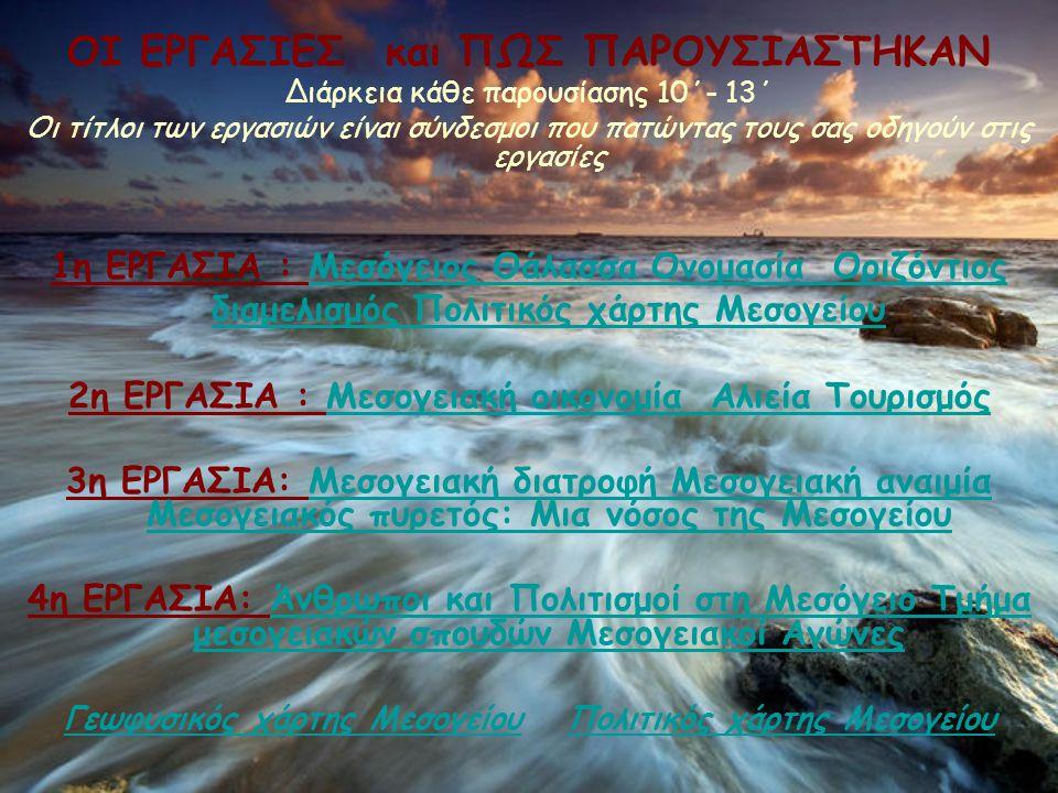 ΟΙ ΕΡΓΑΣΙΕΣ και ΠΩΣ ΠΑΡΟΥΣΙΑΣΤΗΚΑΝ Διάρκεια κάθε παρουσίασης 10΄- 13΄ Οι τίτλοι των εργασιών είναι σύνδεσμοι που πατώντας τους σας οδηγούν στις εργασίες 1η ΕΡΓΑΣΙΑ : Μεσόγειος Θάλασσα Ονομασία Οριζόντιος διαμελισμός Πολιτικός χάρτης Μεσογείου 2η ΕΡΓΑΣΙΑ : Μεσογειακή οικονομία Αλιεία Τουρισμός 3η ΕΡΓΑΣΙΑ: Μεσογειακή διατροφή Μεσογειακή αναιμία Μεσογειακός πυρετός: Μια νόσος της Μεσογείου 4η ΕΡΓΑΣΙΑ: Άνθρωποι και Πολιτισμοί στη Μεσόγειο Τμήμα μεσογειακών σπουδών Μεσογειακοί Αγώνες Γεωφυσικός χάρτης Μεσογείου Πολιτικός χάρτης Μεσογείου