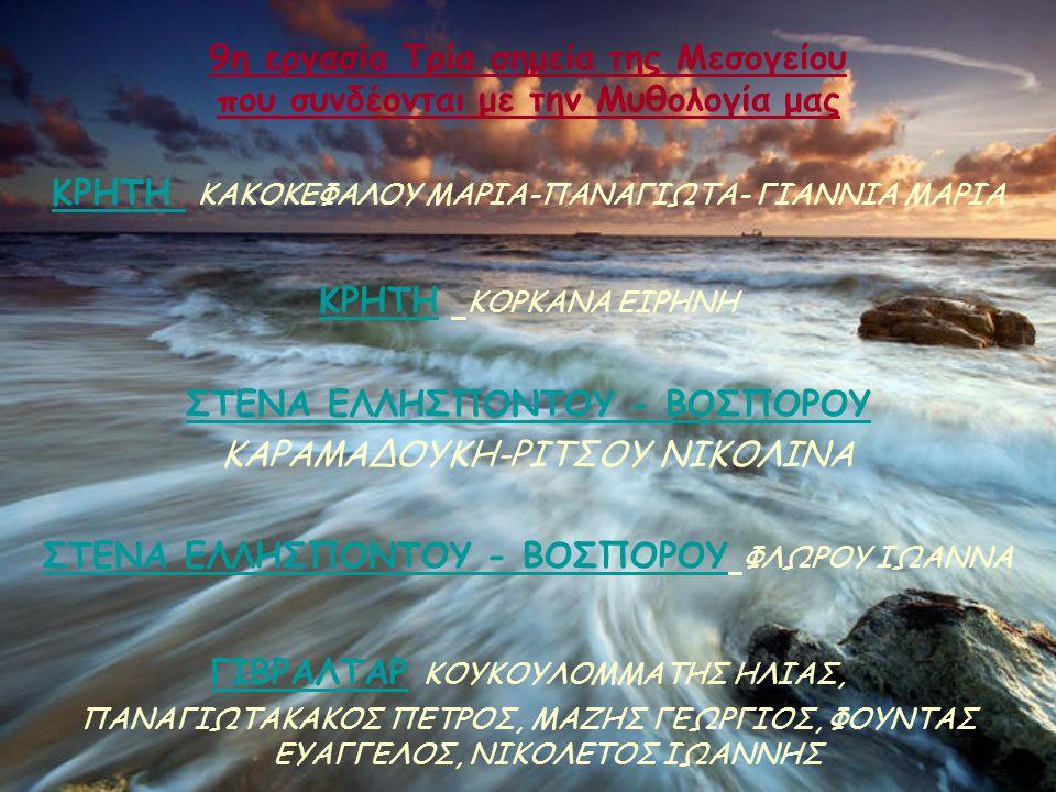 9η εργασία Τρία σημεία της Μεσογείου που συνδέονται με την Μυθολογία μας ΚΡΗΤΗ ΚΑΚΟΚΕΦΑΛΟΥ ΜΑΡΙΑ-ΠΑΝΑΓΙΩΤΑ- ΓΙΑΝΝΙΑ ΜΑΡΙΑ ΚΡΗΤΗ Κ ΟΡΚΑΝΑ ΕΙΡΗΝΗ ΣΤΕΝΑ ΕΛΛΗΣΠΟΝΤΟΥ - ΒΟΣΠΟΡΟΥ ΚΑΡΑΜΑΔΟΥΚΗ-ΡΙΤΣΟΥ ΝΙΚΟΛΙΝΑ ΣΤΕΝΑ ΕΛΛΗΣΠΟΝΤΟΥ - ΒΟΣΠΟΡΟΥ ΦΛΩΡΟΥ ΙΩΑΝΝΑ ΓΙΒΡΑΛΤΑΡ Κ ΟΥΚΟΥΛΟΜΜΑΤΗΣ ΗΛΙΑΣ, ΠΑΝΑΓΙΩΤΑΚΑΚΟΣ ΠΕΤΡΟΣ, ΜΑΖΗΣ ΓΕΩΡΓΙΟΣ, ΦΟΥΝΤΑΣ ΕΥΑΓΓΕΛΟΣ, ΝΙΚΟΛΕΤΟΣ ΙΩΑΝΝΗΣ