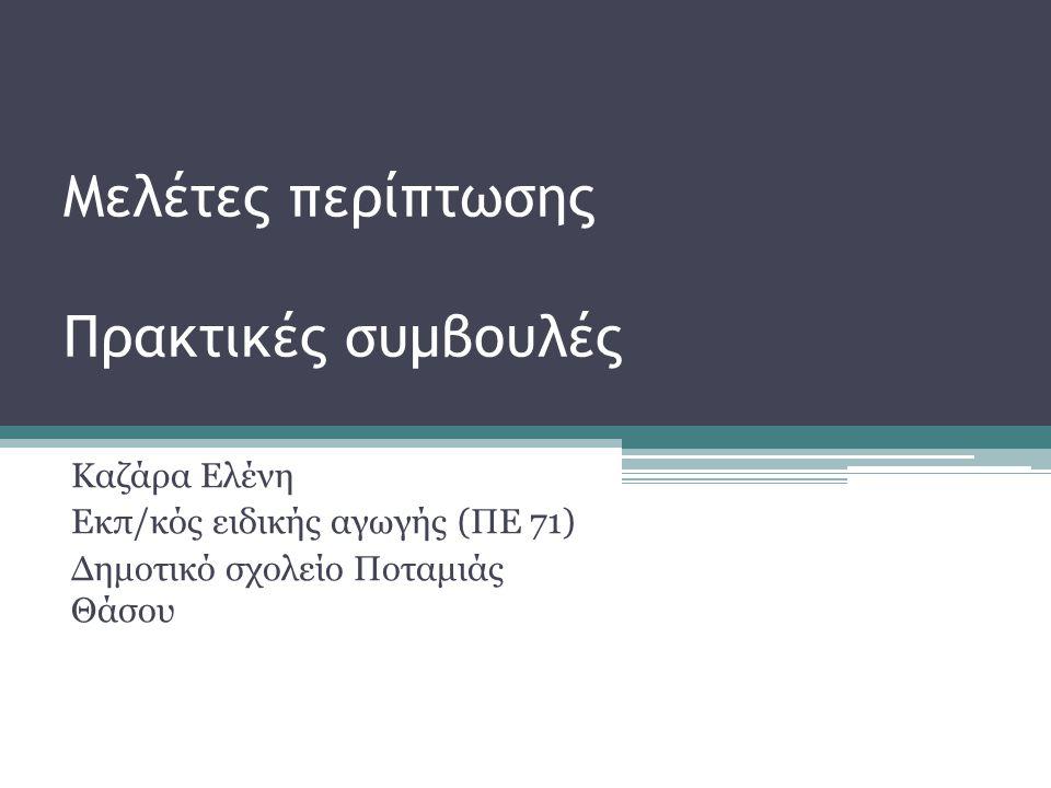 Μελέτες περίπτωσης Πρακτικές συμβουλές Καζάρα Ελένη Εκπ/κός ειδικής αγωγής (ΠΕ 71) Δημοτικό σχολείο Ποταμιάς Θάσου