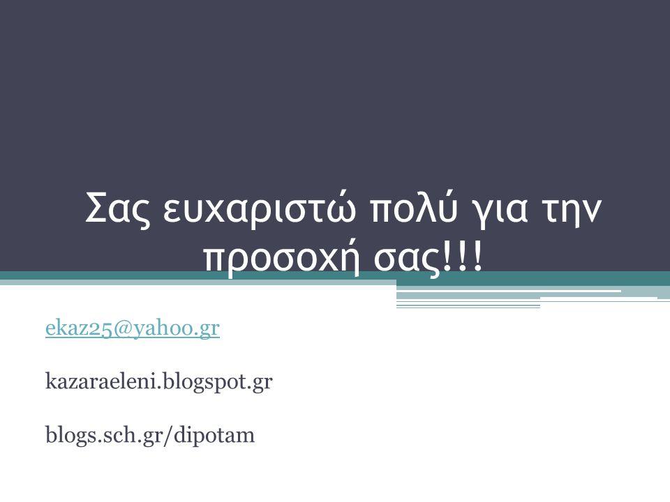 Σας ευχαριστώ πολύ για την προσοχή σας!!! ekaz25@yahoo.gr kazaraeleni.blogspot.gr blogs.sch.gr/dipotam