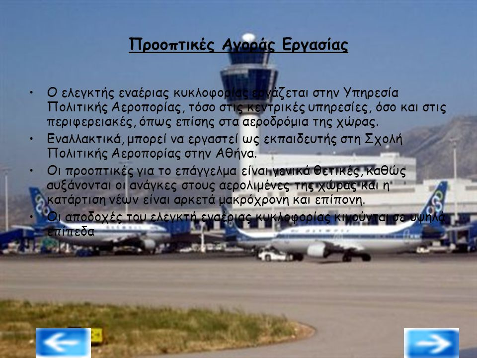 Προοπτικές Αγοράς Εργασίας Ο ελεγκτής εναέριας κυκλοφορίας εργάζεται στην Υπηρεσία Πολιτικής Αεροπορίας, τόσο στις κεντρικές υπηρεσίες, όσο και στις π
