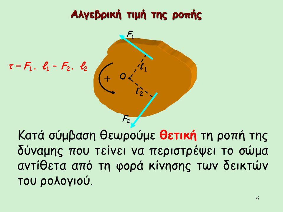 6 Αλγεβρική τιμή της ροπής Κατά σύμβαση θεωρούμε θετική τη ροπή της δύναμης που τείνει να περιστρέψει το σώμα αντίθετα από τη φορά κίνησης των δεικτών