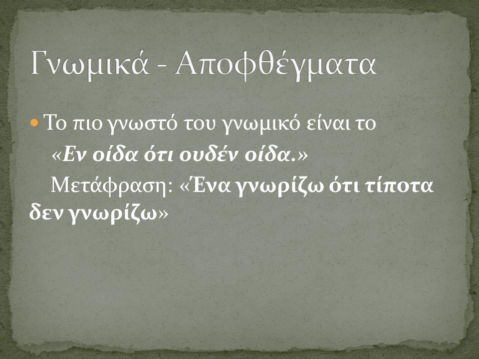 Το πιο γνωστό του γνωμικό είναι το «Εν οίδα ότι ουδέν οίδα.» Μετάφραση: «Ένα γνωρίζω ότι τίποτα δεν γνωρίζω»