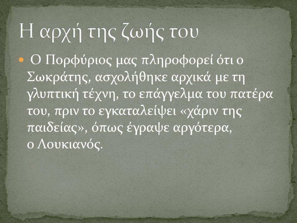 Ο Πορφύριος μας πληροφορεί ότι ο Σωκράτης, ασχολήθηκε αρχικά με τη γλυπτική τέχνη, το επάγγελμα του πατέρα του, πριν το εγκαταλείψει «χάριν της παιδείας», όπως έγραψε αργότερα, ο Λουκιανός.