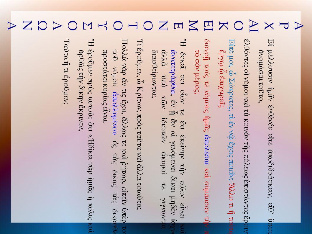 Α Ρ Χ ΑΙ Ο Κ ΕΙ Μ Ε Ν Ο Τ Ο Υ Σ Ο Λ Ω Ν Α Ε ἰ μέλλουσιν ἡ μ ῖ ν ἐ νθένδε ε ἴ τε ἀ ποδιδράσκειν, ε ἴ θ' ὅ πως δε ῖ ὀ νομάσαι το ῦ το, ἐ λθόντες ο ἱ νόμοι κα ὶ τ ὸ κοιν ὸ ν τ ῆ ς πόλεως ἐ πιστάντες ἔ ροιντο· Ε ἰ πέ μοι, ὦ Σώκρατες, τ ὶ ἐ ν ν ῷ ἔ χεις ποιε ῖ ν; Ἄ λλο τι ἤ τούτ ῳ τ ῷ ἔ ργ ῳ ᾧ ἐ πιχειρε ῖ ς διανο ῇ τούς τε νόμους ἡ μ ᾶ ς ἀ πολέσαι κα ὶ σύμπασαν τ ὴ ν πόλιν τ ὸ σ ὸ ν μέρος; Ἤ δοκε ῖ σοι ο ἷ όν τε ἔ τι ἐ κείνην τ ὴ ν πόλιν ε ἶ ναι κα ὶ μ ὴ ἀ νατετράφθαι, ἐ ν ᾗ ἄ ν α ἱ γενόμεναι δίκαι μηδ ὲ ν ἰ σχύωσιν ἀ λλ ὰ ὑ π ὸ τ ῶ ν ἰ διωτ ῶ ν ἄ κυροί τε γίγνωνται κα ὶ διαφθείρωνται; Τί ἐ ρο ῦ μεν, ὦ Κρίτων, πρ ὸ ς τα ῦ τα κα ὶ ἄ λλα τοια ῦ τα; Πολλ ὰ γ ὰ ρ ἄ ν τις ἔ χοι, ἄ λλως τε κα ὶ ῥ ήτωρ, ε ἰ πε ῖ ν ὑ π ὲ ρ τούτου το ῦ νόμου ἀ πολλυμένου ὅ ς τ ὰ ς δίκας τ ὰ ς δικασθείσας προστάτει κυρίας ε ἶ ναι.