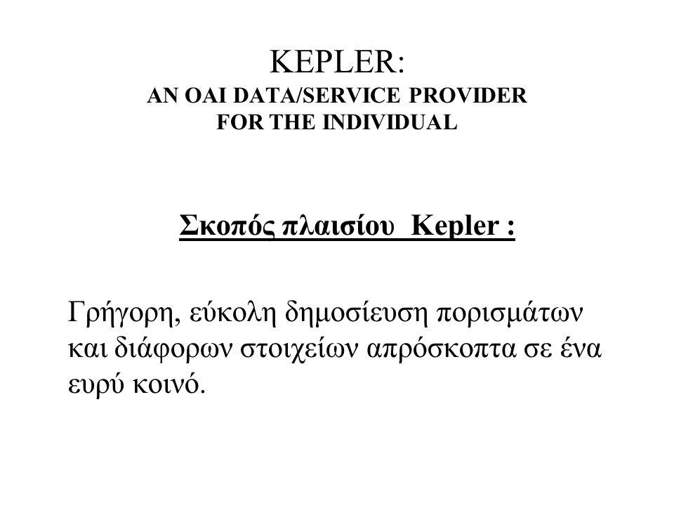 KEPLER: AN OAI DATA/SERVICE PROVIDER FOR THE INDIVIDUAL Σκοπός πλαισίου Kepler : Γρήγορη, εύκολη δημοσίευση πορισμάτων και διάφορων στοιχείων απρόσκοπτα σε ένα ευρύ κοινό.