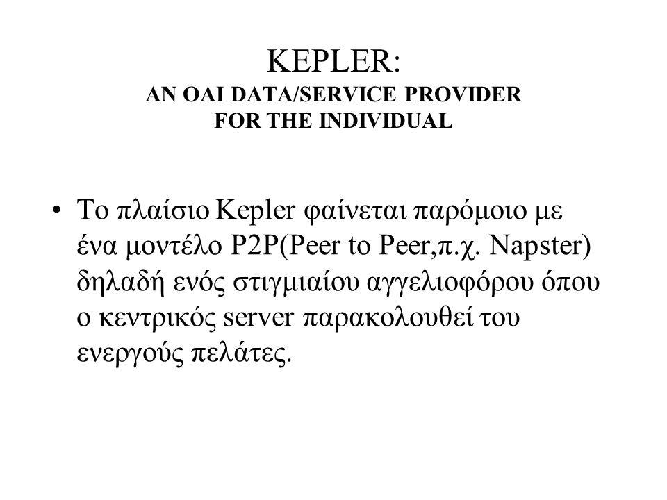 KEPLER: AN OAI DATA/SERVICE PROVIDER FOR THE INDIVIDUAL To πλαίσιο Kepler φαίνεται παρόμοιο με ένα μοντέλο P2P(Peer to Peer,π.χ.