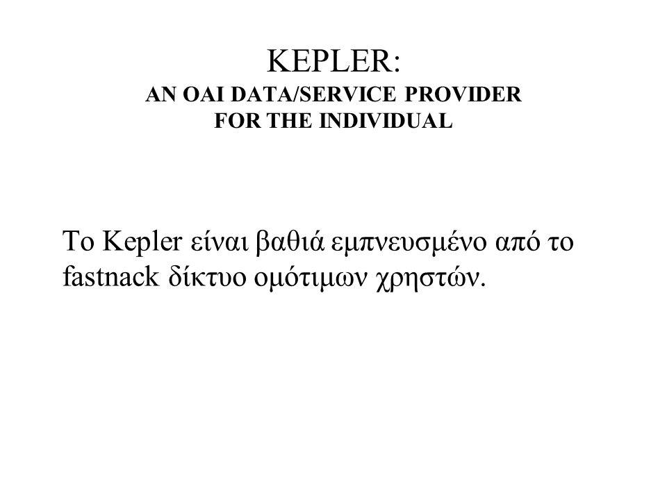 KEPLER: AN OAI DATA/SERVICE PROVIDER FOR THE INDIVIDUAL Το Kepler είναι βαθιά εμπνευσμένο από το fastnack δίκτυο ομότιμων χρηστών.