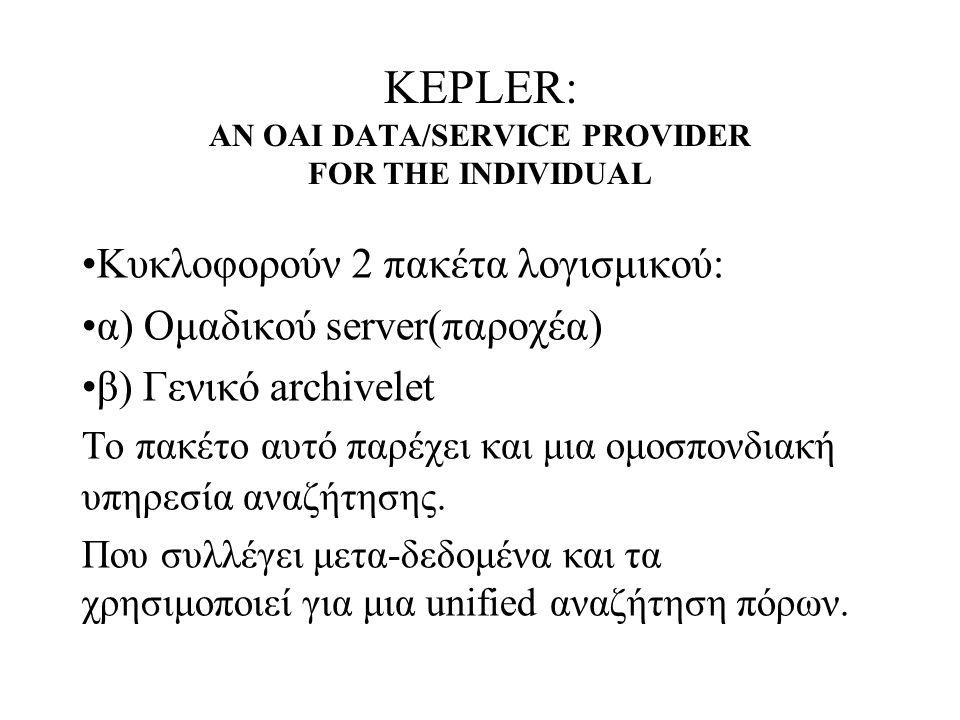 KEPLER: AN OAI DATA/SERVICE PROVIDER FOR THE INDIVIDUAL Κυκλοφορούν 2 πακέτα λογισμικού: α) Ομαδικού server(παροχέα) β) Γενικό archivelet Το πακέτο αυτό παρέχει και μια ομοσπονδιακή υπηρεσία αναζήτησης.