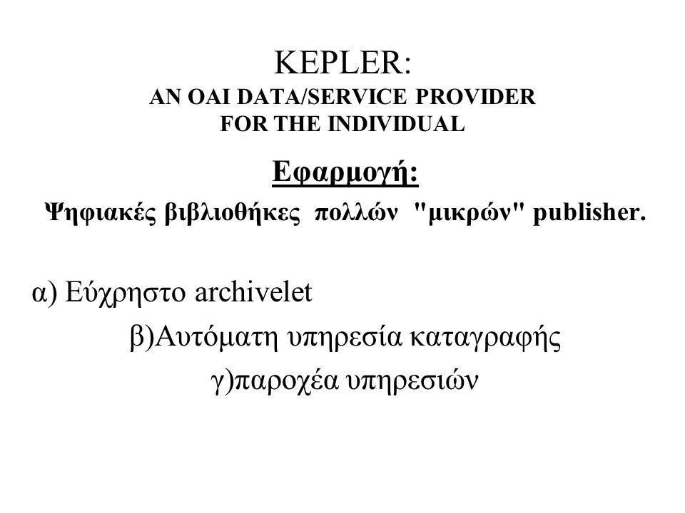 KEPLER: AN OAI DATA/SERVICE PROVIDER FOR THE INDIVIDUAL Εφαρμογή: Ψηφιακές βιβλιοθήκες πολλών μικρών publisher.