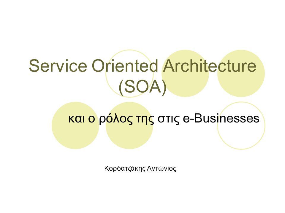 Service Oriented Architecture (SOA) και ο ρόλος της στις e-Businesses Κορδατζάκης Αντώνιος