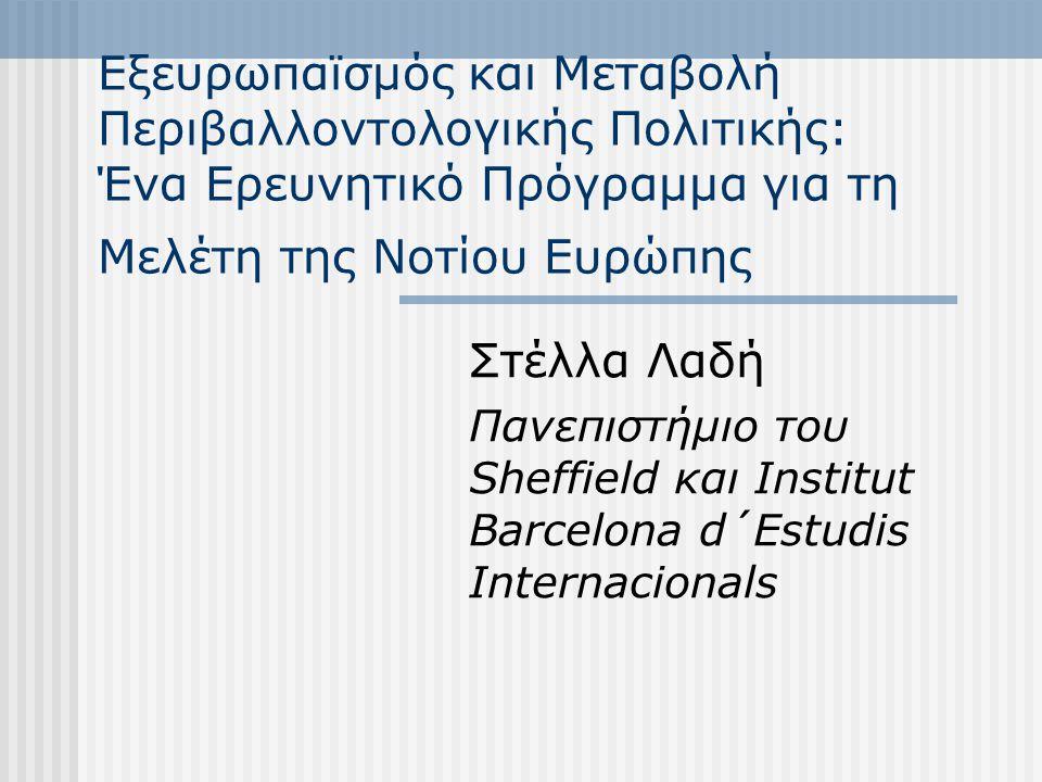 Εξευρωπαϊσμός και Μεταβολή Περιβαλλοντολογικής Πολιτικής: Ένα Ερευνητικό Πρόγραμμα για τη Μελέτη της Νοτίου Ευρώπης Στέλλα Λαδή Πανεπιστήμιο του Sheffield και Institut Barcelona d´Estudis Internacionals